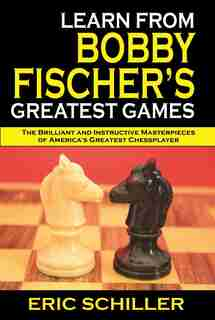 Learn from Bobby Fischer's Greatest Games by Eric Schiller