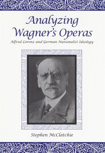 Analyzing Wagner's Operas: Alfred Lorenz and German Nationalist Ideology by Stephen McClatchie