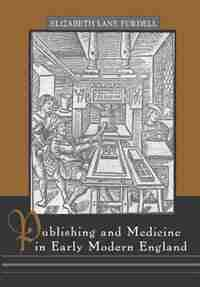 Publishing And Medicine In Early Modern England by Elizabeth Lane Furdell
