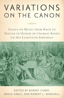 Variations On The Canon: Essays On Music From Bach To Boulez In Honor Of Charles Rosen On His…