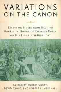Variations On The Canon: Essays On Music From Bach To Boulez In Honor Of Charles Rosen On His Eightieth Birthday by Robert Curry