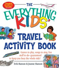 The Everything Kids' Travel Activity Book: Games to Play, Songs to Sing, Fun Stuff to Do…