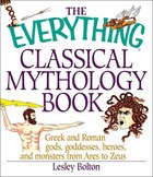 The Everything Classical Mythology Book: Greek and Roman Gods, Goddesses, Heroes, and Monsters from…