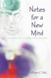 Notes For A New Mind: Brain Lateralization, Deconstruction, And The New Myth by William C. Dell
