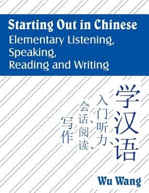 Starting Out In Chinese: Elementary Listening, Speaking, Reading And Writing by Wu Wang