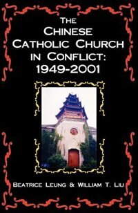 The Chinese Catholic Church In Conflict: 1949-2001 by William T. Liu