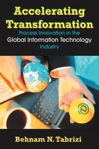 Accelerating Transformation: Process Innovation In The Global Information Technology Industry by Behnam N. Tabrizi