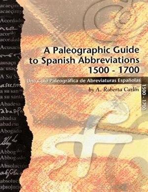 A Paleographic Guide To Spanish Abbreviations 1500-1700: Una Guia Paleogrifica De Abbreviaturas Espanolas 1500-1700 by A. Roberta Carlin