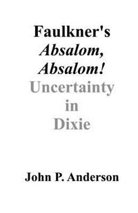 Faulkner's Absalom, Absalom!: Uncertainty In Dixie by John P. Anderson