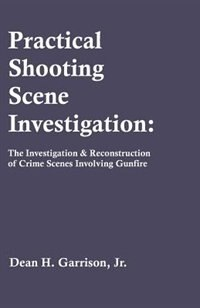 Practical Shooting Scene Investigation: The Investigation & Reconstruction of Crime Scenes Involving Gunfire by Dean Garrison