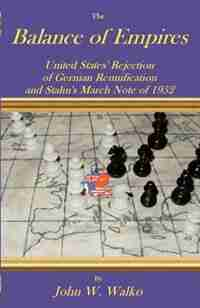 The Balance of Empires: United States' Rejection of German Reunification and Stalin's March Note of 1952 by John W. Walko