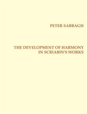 The Development Of Harmony In Scriabin's Works by Peter Sabbagh