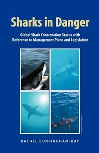 Sharks In Danger: Global Shark Conservation Status With Reference To Management Plans And Legislation by Rachel Cunningham-day