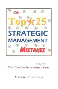The Top 25 Strategic Management Mistakes: What You Can Do To Prevent Them by Michael F. Latimer