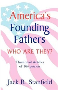 America's Founding Fathers: Who Are They? Thumbnail Sketches Of 164 Patriots by Jack Stanfield