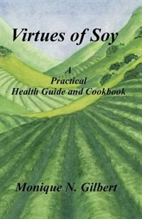 Virtues Of Soy: A Practical Health Guide And Cookbook by Monique Gilbert