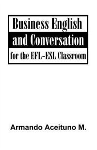 Business English And Conversation: For The Efl-esl Classroom by .. Armando Aceituno M