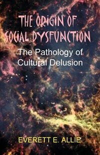 The Origin Of Social Dysfunction: The Pathology Of Cultural Delusion by Everett E. Allie