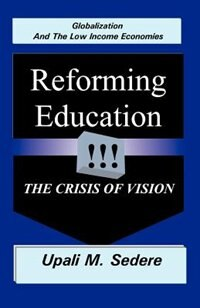 Globalization And The Low Income Economies: Reforming Education, The Crisis Of Vision by Upali M. Sedere