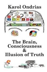 The Brain, Consciousness & Illusion Of Truth by Karol Ondrias