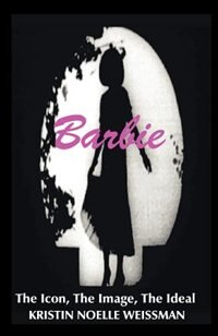 Barbie: The Icon, the Image, the Ideal: An Analytical Interpretation of the Barbie Doll in Popular Culture by Scott M. O'Neil