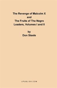 The Revenge Of Malcolm X: The Fruits Of The Negro Leaders, Volumes I And Ii by Don Steele