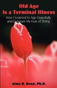 Old Age Is A Terminal Illness: How I Learned To Age Gracefully And Conquer My Fear Of Dying by Alma H. Bond