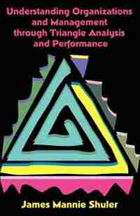 Understanding Organizations And Management Through Triangle Analysis And Performance by James Mannie Shuler