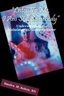 Listen To Me, I Am Still Somebody: Understanding the Alzheimer's Disease Sufferer by Sandra M. Kehoe