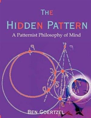 The Hidden Pattern: A Patternist Philosophy Of Mind by Ben Goertzel