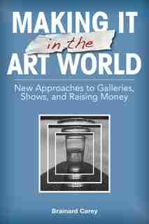 Making It In The Art World: New Approaches To Galleries, Shows, And Raising Money by Brainard Carey