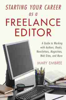 Starting Your Career as a Freelance Editor: A Guide to Working with Authors, Books, Newsletters, Magazines, Websites, and More by Mary Embree