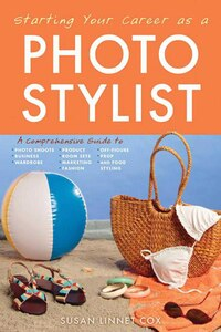 Starting Your Career as a Photo Stylist: A Comprehensive Guide to Photo Shoots, Marketing, Business…