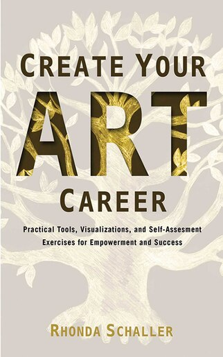 Create Your Art Career: Practical Tools, Visualizations, and Self-Assessment Exercises for Empowerment and Success by Rhonda Schaller