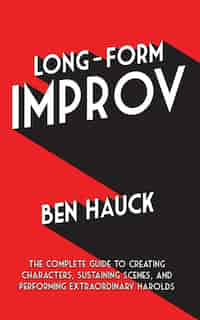 Long-Form Improv: The Complete Guide to Creating Characters, Sustaining Scenes, and Performing Extraordinary Harolds by Ben Hauck