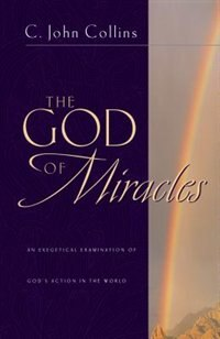 The God of Miracles: An Exegetical Examination Of God's Action In The World by C. John Collins