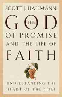 The God of Promise and the Life of Faith: Understanding The Heart Of The Bible by Scott J. Hafemann