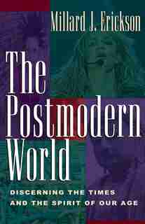 The Postmodern World: Discerning the Times and the Spirit of Our Age by Millard J. Erickson