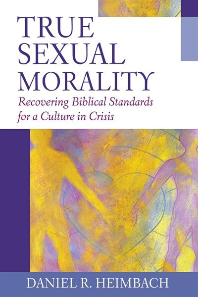 True Sexual Morality: Recovering Biblical Standards for a Culture in Crisis by Daniel R. Heimbach