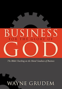 Business for the Glory of God: The Bible's Teaching On The Moral Goodness Of Business