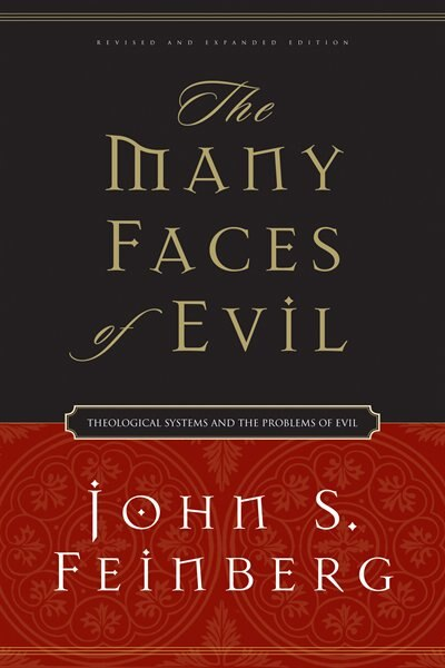 The Many Faces Of Evil: Theological Systems and the Problems of Evil by John S. Feinberg