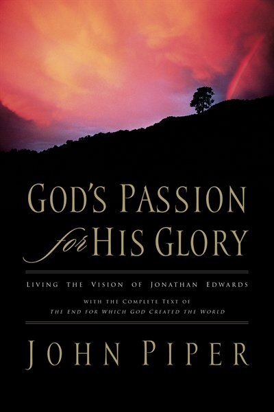 God's Passion For His Glory: Living the Vision of Jonathan Edwards (With the Complete Text of The End for Which God Created the by John Piper