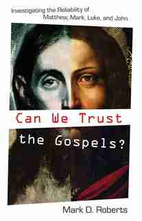 Can We Trust the Gospels?: Investigating the Reliability of Matthew, Mark, Luke, and John by Mark D. Roberts