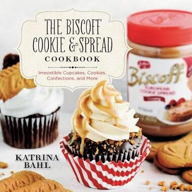 The Biscoff Cookie And Spread Cookbook: Irresistible Cupcakes Cookies Confections And More by Katrina Bahl