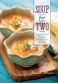 Soup For Two: Small Batch Recipes For One Two Or A Few