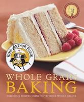 King Arthur Flour Whole Grain Baking: Delicious Recipes Using Nutritious Whole Grains