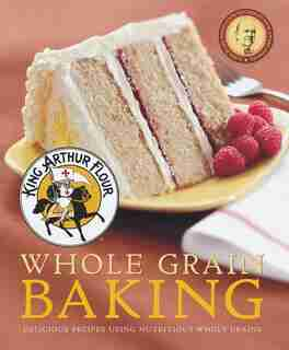 King Arthur Flour Whole Grain Baking: Delicious Recipes Using Nutritious Whole Grains by King Arthur Flour King Arthur Flour