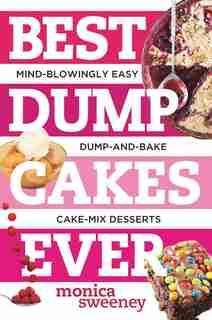 Best Dump Cakes Ever: Mind Blowingly Easy Fruit+cake Mix+butter Dump And Bake Recipes by Monica Sweeney