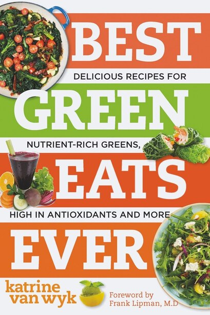 Best Green Eats Ever: Delicious Recipes For Nutrient Rich Leafy Greens High In Antio by Wyk Katrine Van