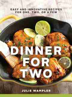Dinner For Two: Easy And Innovative Recipes For One, Two, Or A Few by Julie Wampler
